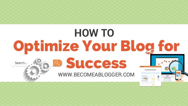 Optimize Your Blog for Success HOW TO WWW.BECOMEABLOGGER.COM