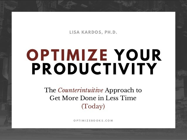 OPTIMIZE YOUR PRODUCTIVITY LISA KARDOS, PH.D. O P T I M I Z E B O O K S . C O M The Counterintuitive Approach to Get More ...