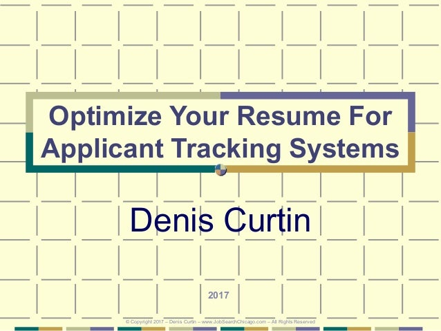 Optimize Your Resume For Applicant Tracking Systems Denis Curtin 2017 © Copyright 2017 – Denis Curtin – www.JobSearchChica...
