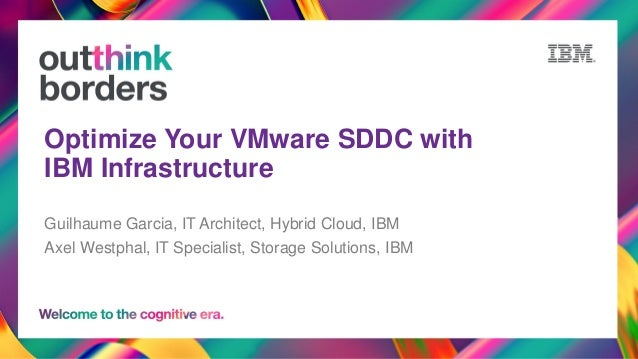 Optimize Your VMware SDDC with IBM Infrastructure Guilhaume Garcia, IT Architect, Hybrid Cloud, IBM Axel Westphal, IT Spec...