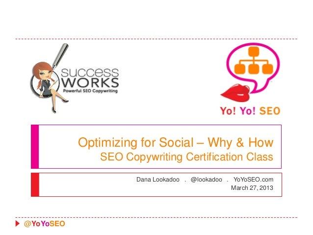 Optimizing for Social – Why & How              SEO Copywriting Certification Class                     Dana Lookadoo . @lo...