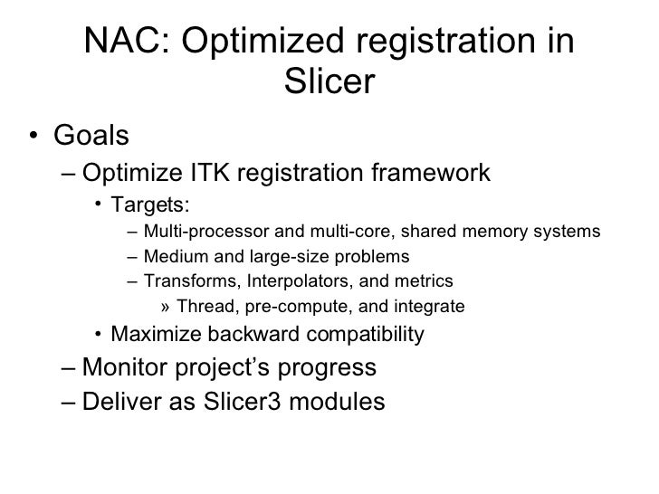 NAC: Optimized registration in Slicer <ul><li>Goals </li></ul><ul><ul><li>Optimize ITK registration framework </li></ul></...