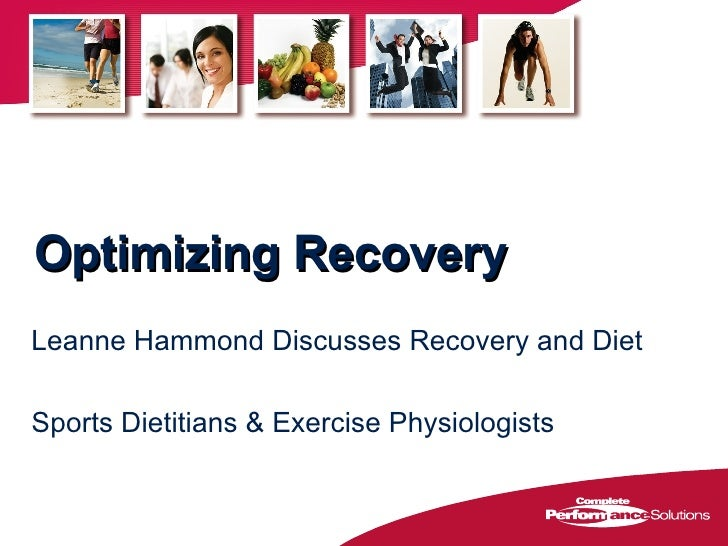 Optimizing Recovery <ul><li>Leanne Hammond Discusses Recovery and Diet </li></ul><ul><li>Sports Dietitians & Exercise Phys...
