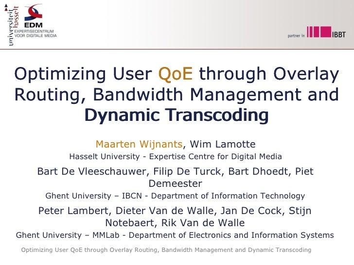 Optimizing User QoE through Overlay Routing, Bandwidth Management and Dynamic Transcoding Maarten Wijnants , Wim Lamotte H...