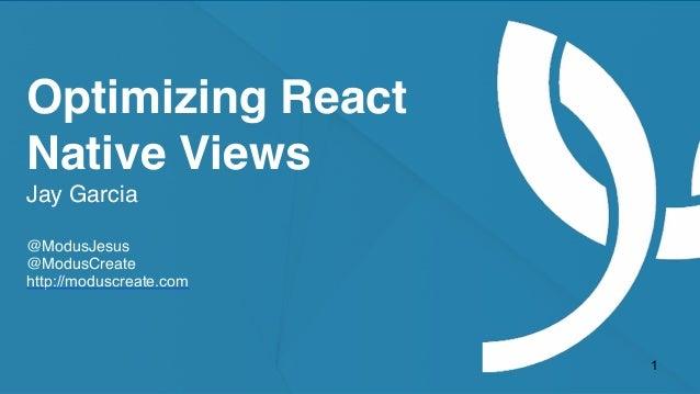moduscreate.com @ModusCreate Optimizing React Native Views Jay Garcia @ModusJesus @ModusCreate http://moduscreate.com 1