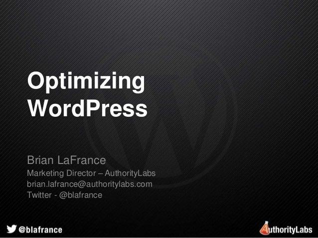 Optimizing  WordPress  Brian LaFrance  Marketing Director – AuthorityLabs  brian.lafrance@authoritylabs.com  Twitter - @bl...
