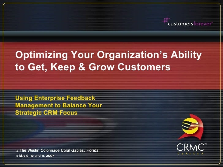 Optimizing Your Organization's Ability to Get, Keep & Grow Customers Using Enterprise Feedback Management to Balance Your ...
