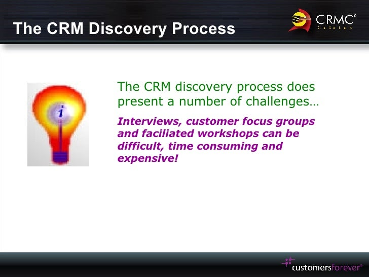 The CRM Discovery Process The CRM discovery process does present a number of challenges… Interviews, customer focus groups...