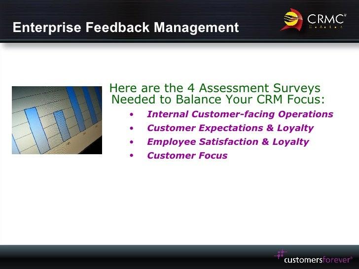 Enterprise Feedback Management <ul><li>Here are the 4 Assessment Surveys Needed to Balance Your CRM Focus: </li></ul><ul><...