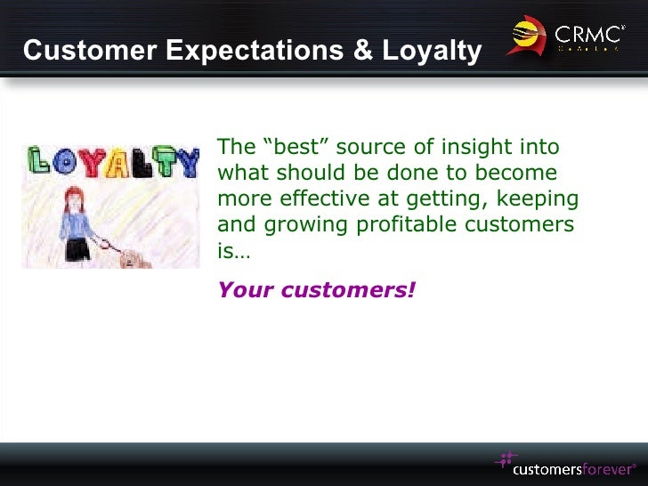 """Customer Expectations & Loyalty The """"best"""" source of insight into what should be done to become more effective at getting,..."""