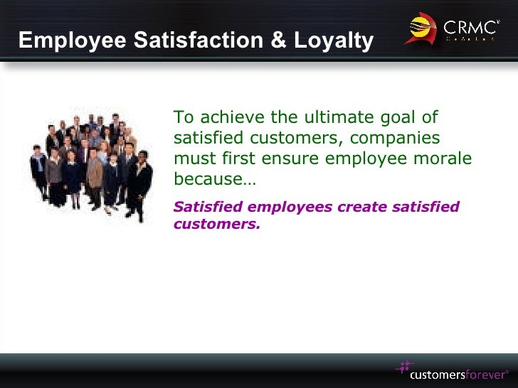Employee Satisfaction & Loyalty To achieve the ultimate goal of satisfied customers, companies must first ensure employee ...