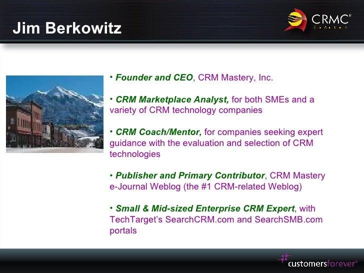 Jim Berkowitz <ul><li>Founder and CEO ,  CRM Mastery, Inc. </li></ul><ul><li>CRM Marketplace Analyst,  for both SMEs and a...