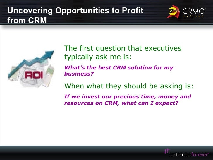 Uncovering Opportunities to Profit from CRM The first question that executives typically ask me is: What's the best CRM so...