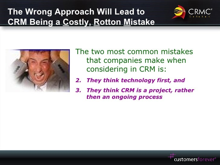 The Wrong Approach Will Lead to CRM Being a  C ostly,  R otton  M istake <ul><li>The two most common mistakes that compani...