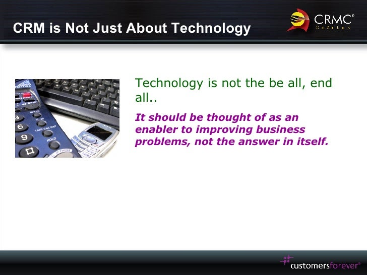 CRM is Not Just About Technology Technology is not the be all, end all.. It should be thought of as an enabler to improvin...