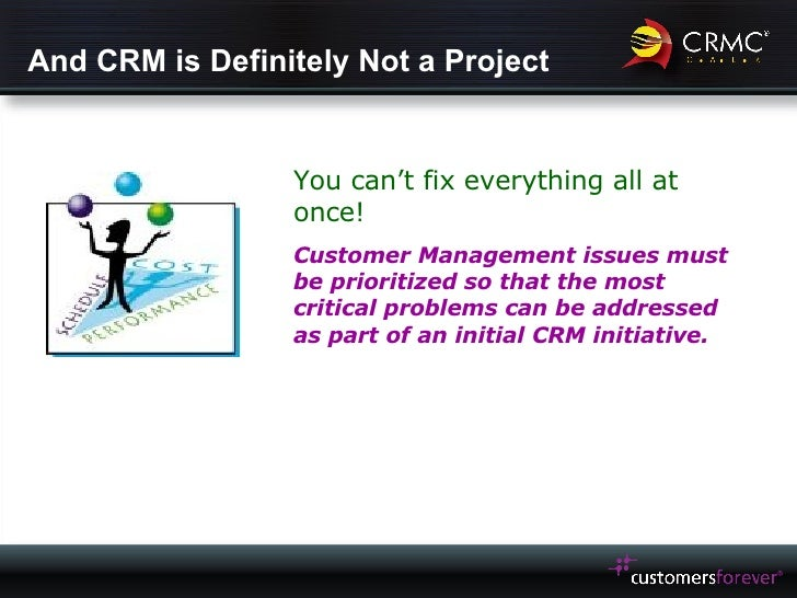 And CRM is Definitely Not a Project You can't fix everything all at once! Customer Management issues must be prioritized s...