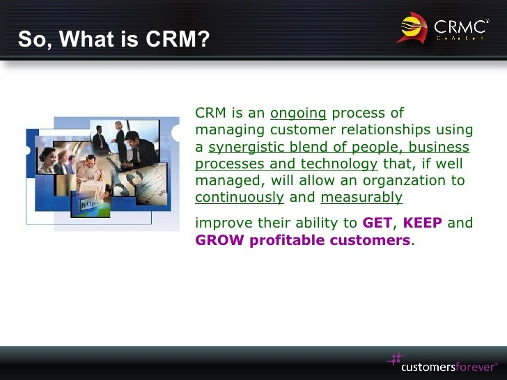 So, What is CRM? CRM is an  ongoing  process of managing customer relationships using a  synergistic blend of people, busi...