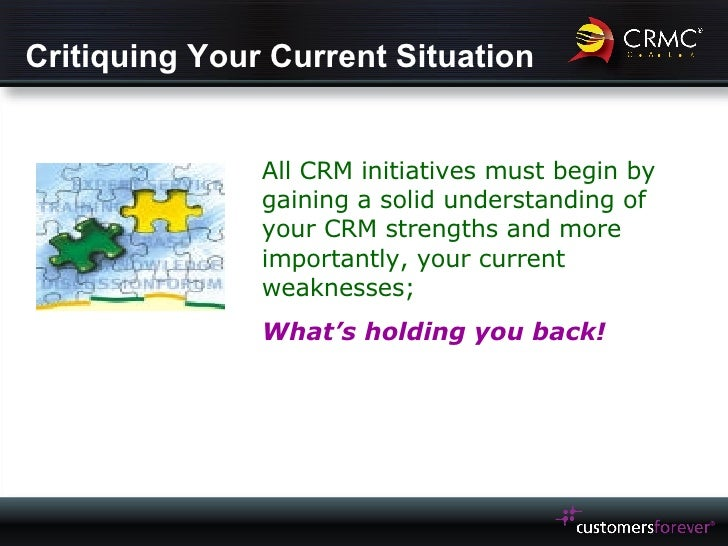 Critiquing Your Current Situation All CRM initiatives must begin by gaining a solid understanding of your CRM strengths an...