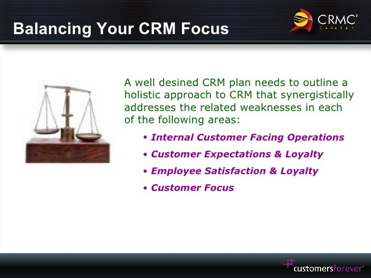Balancing Your CRM Focus <ul><li>A well desined CRM plan needs to outline a holistic approach to CRM that synergistically ...
