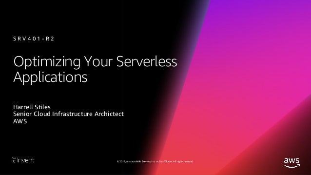 © 2018, Amazon Web Services, Inc. or its affiliates. All rights reserved. Optimizing Your Serverless Applications Harrell ...
