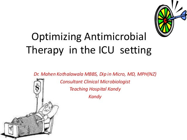 Optimizing AntimicrobialTherapy in the ICU settingDr. Mahen Kothalawala MBBS, Dip in Micro, MD, MPH(NZ)Consultant Clinical...