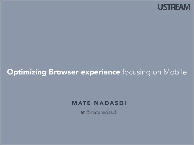 Optimizing Browser experience focusing on Mobile  M AT E N A D A S D I @matenadasdi