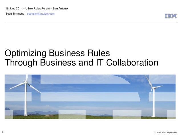 © 2014 IBM Corporation Optimizing Business Rules Through Business and IT Collaboration 18 June 2014 – USAA Rules Forum – S...
