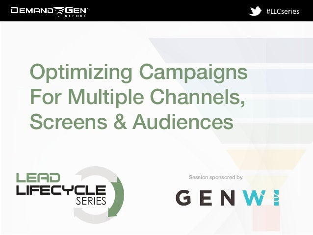 Session sponsored by! #LLCseries	    Optimizing Campaigns For Multiple Channels, Screens & Audiences!