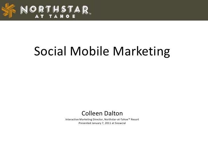Social Mobile Marketing Colleen Dalton Interactive Marketing Director, Northstar-at-Tahoe™ Resort   Presented January 7, 2...