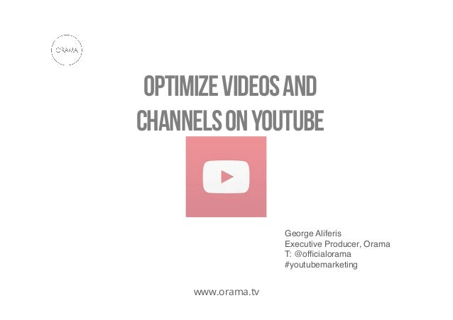 Optimize videos and channels on youtube  George Aliferis ! Executive Producer, Orama! T: @officialorama! #youtubemarketing!...