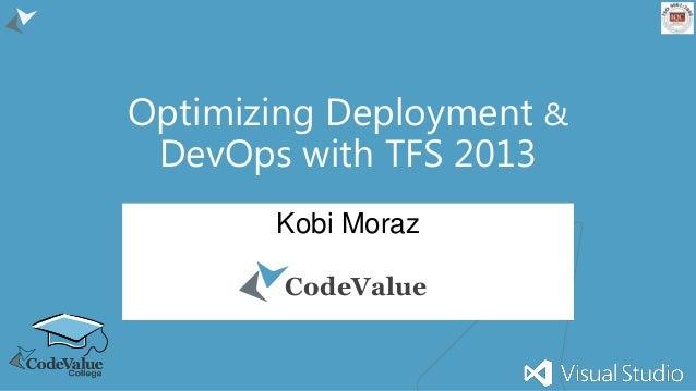 Optimizing Deployment & DevOps with TFS 2013 Kobi Moraz CodeValue