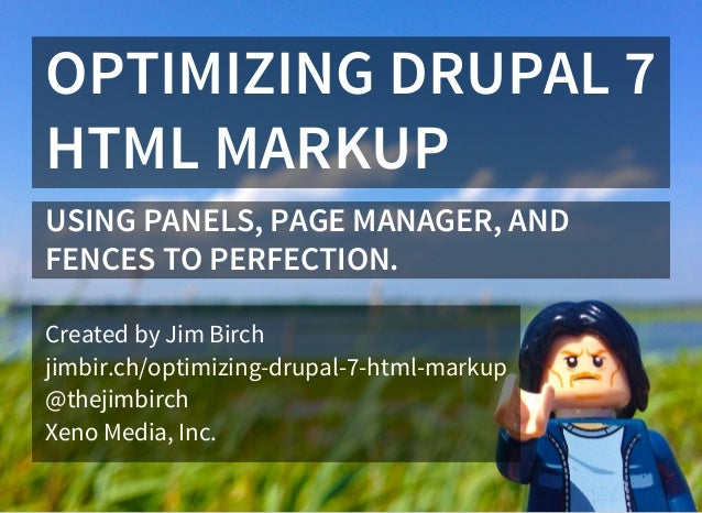 OPTIMIZING DRUPAL 7 HTML MARKUP USING PANELS, PAGE MANAGER, AND FENCES TO PERFECTION. Created by Jim Birch jimbir.ch/optim...