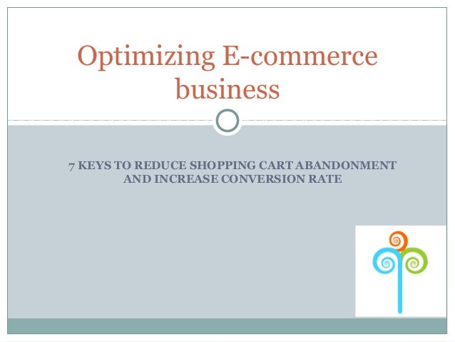 Optimizing E-commerce        business7 KEYS TO REDUCE SHOPPING CART ABANDONMENT        AND INCREASE CONVERSION RATE