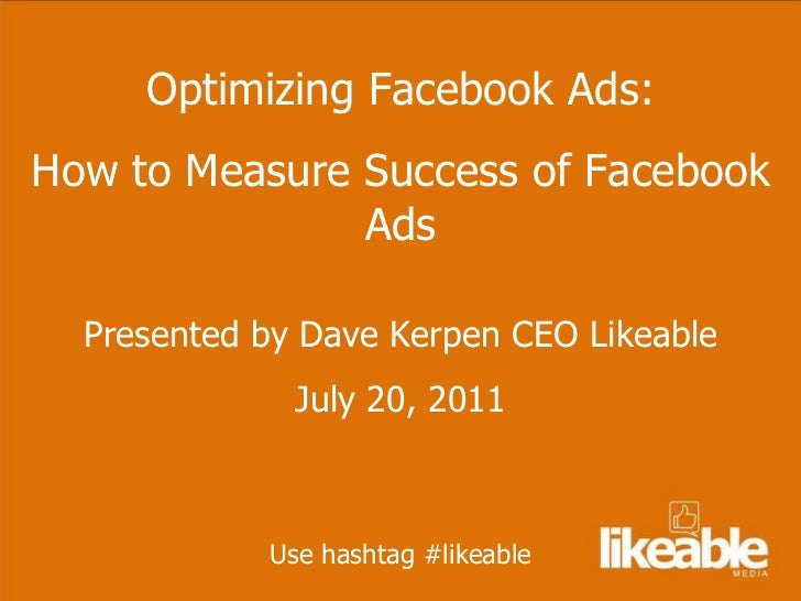 Optimizing Facebook Ads: How to Measure Success of Facebook Ads Presented by Dave Kerpen CEO Likeable July 20, 2011 Use ha...