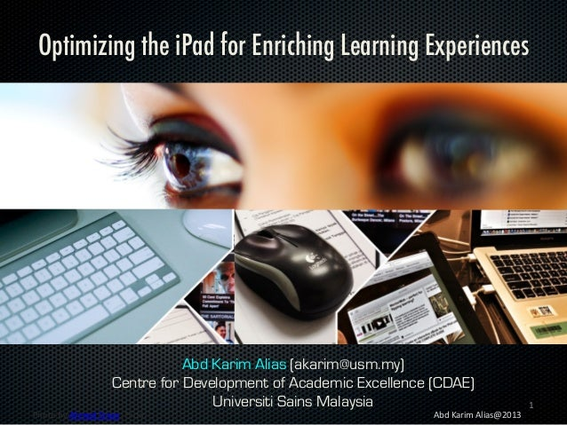 Optimizing the iPad for Enriching Learning Experiences  Abd Karim Alias (akarim@usm.my) Centre for Development of Academic...