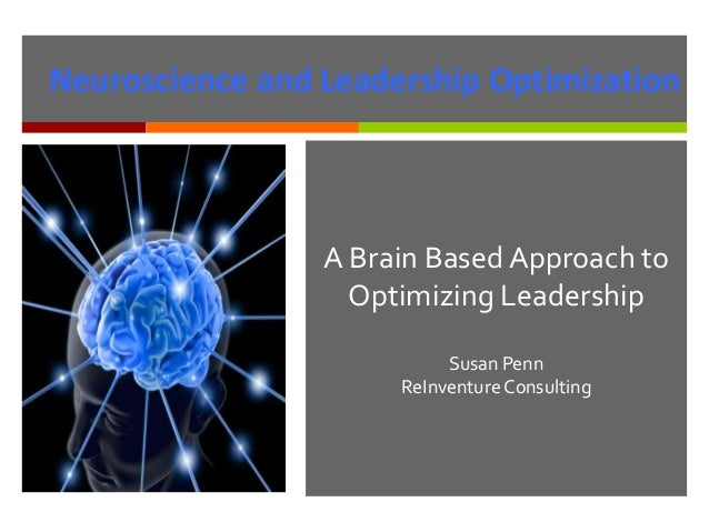 A Brain Based Approach to Optimizing Leadership Susan Penn ReInventure Consulting Neuroscience and Leadership Optimization
