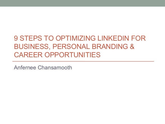 9 STEPS TO OPTIMIZING LINKEDIN FOR BUSINESS, PERSONAL BRANDING & CAREER OPPORTUNITIES Anfernee Chansamooth