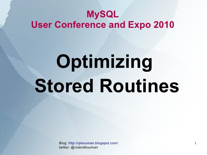 MySQL User Conference and Expo 2010      Optimizing Stored Routines       Blog: http://rpbouman.blogspot.com/   1      twi...