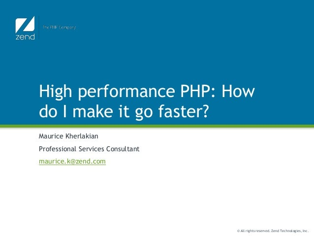 © All rights reserved. Zend Technologies, Inc. High performance PHP: How do I make it go faster? Maurice Kherlakian Profes...