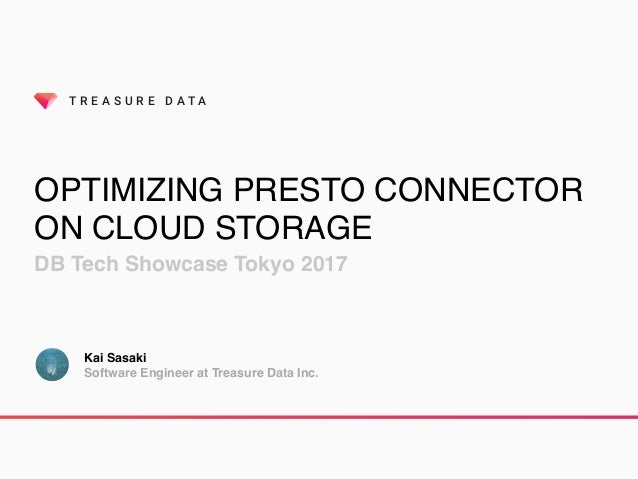 T R E A S U R E D A T A OPTIMIZING PRESTO CONNECTOR ON CLOUD STORAGE DB Tech Showcase Tokyo 2017 Kai Sasaki Software Engin...