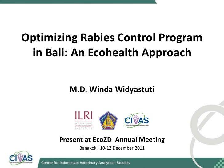 Optimizing Rabies Control Program in Bali: An Ecohealth Approach M.D. Winda Widyastuti Present at EcoZD  Annual Meeting Ba...