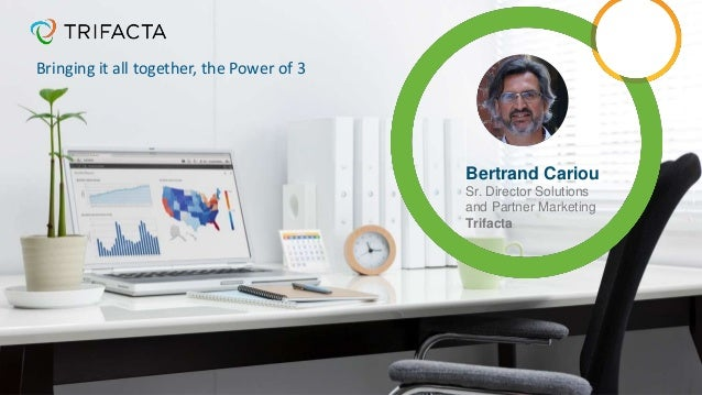 Bertrand Cariou Sr. Director Solutions and Partner Marketing Trifacta Bringing it all together, the Power of 3