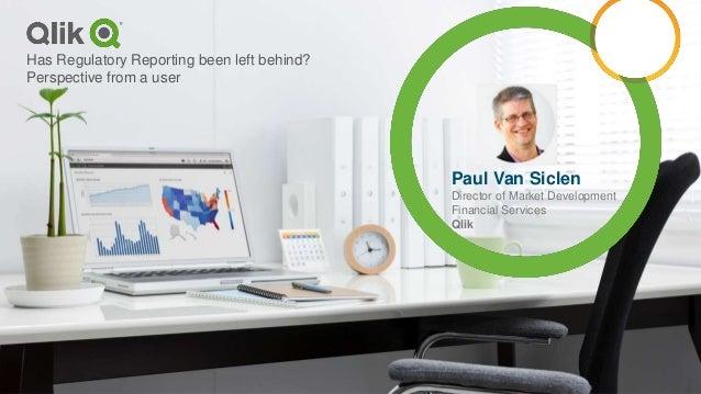 Paul Van Siclen Director of Market Development Financial Services Qlik Has Regulatory Reporting been left behind? Perspect...