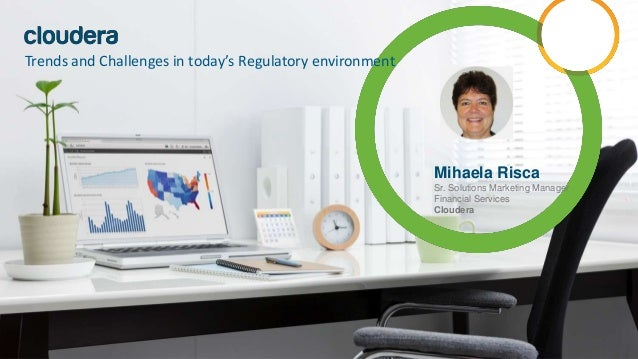 Mihaela Risca Sr. Solutions Marketing Manager Financial Services Cloudera Trends and Challenges in today's Regulatory envi...