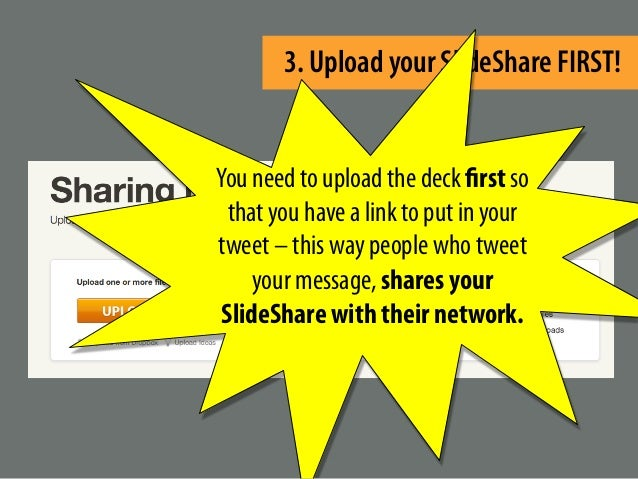 3. Upload your SlideShare FIRST! You need to upload the deck first so that you have a link to put in your tweet – this way...