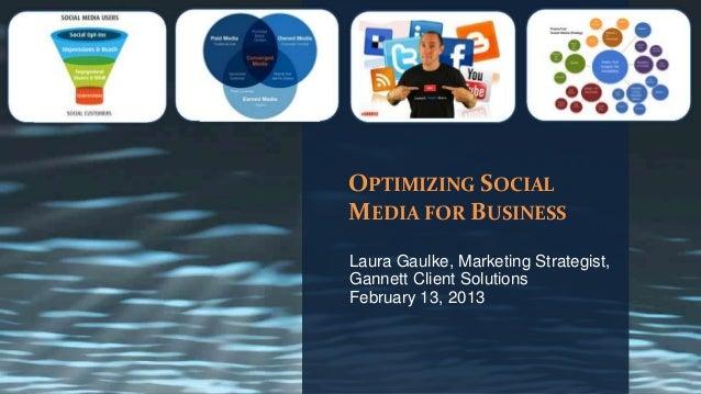 OPTIMIZING SOCIALMEDIA FOR BUSINESSLaura Gaulke, Marketing Strategist,Gannett Client SolutionsFebruary 13, 2013