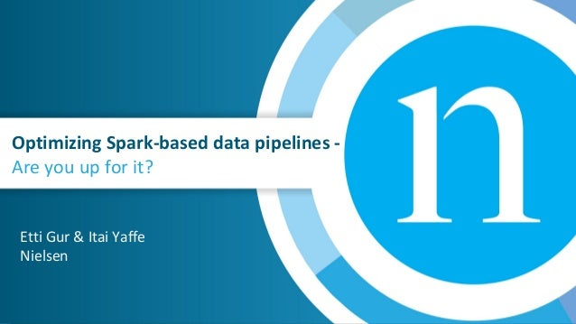 Optimizing Spark-based data pipelines - Are you up for it? Etti Gur & Itai Yaffe Nielsen