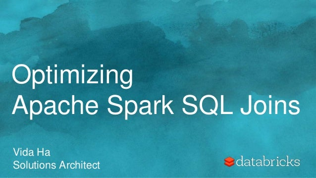 Optimizing Apache Spark SQL Joins Vida Ha Solutions Architect