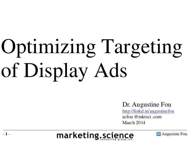 Optimizing Targeting of Display Ads Dr. Augustine Fou http://linkd.in/augustinefou acfou @mktsci .com March 2014 -1-  Augu...