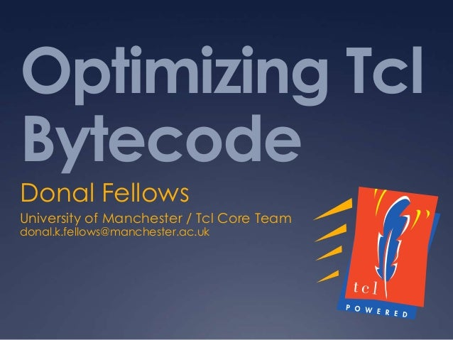 Optimizing Tcl Bytecode Donal Fellows University of Manchester / Tcl Core Team donal.k.fellows@manchester.ac.uk